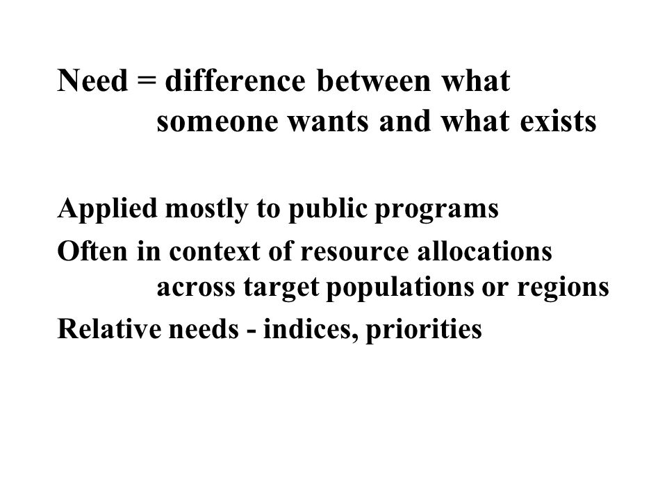Need = difference between what someone wants and what exists Applied mostly to public programs Often in context of resource allocations across target populations or regions Relative needs - indices, priorities