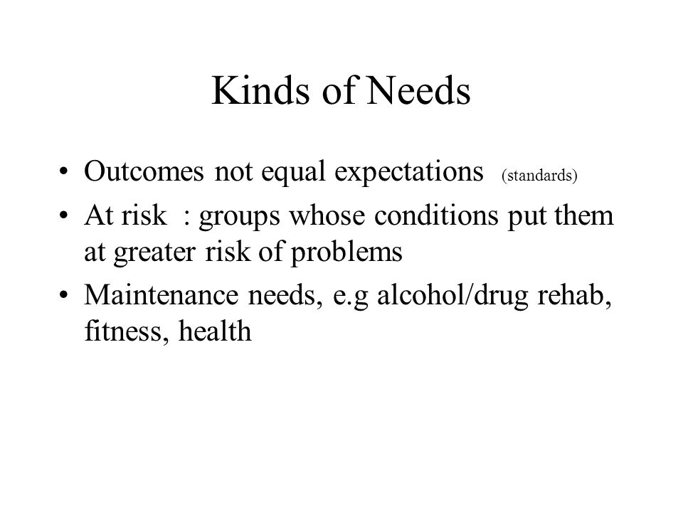 Kinds of Needs Outcomes not equal expectations (standards) At risk : groups whose conditions put them at greater risk of problems Maintenance needs, e.g alcohol/drug rehab, fitness, health