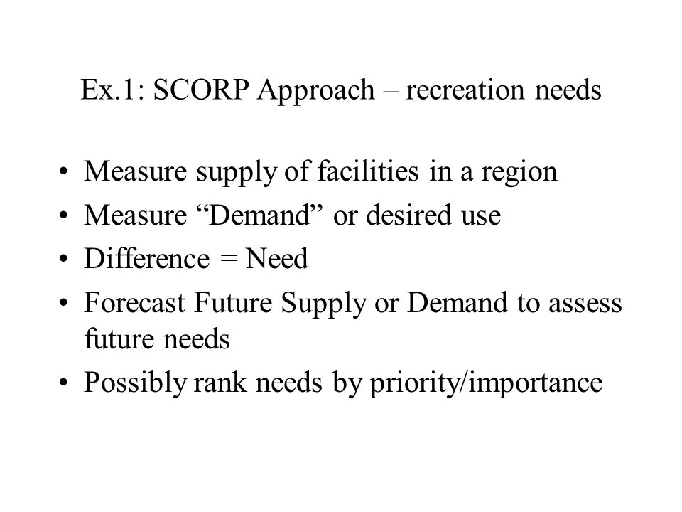 Ex.1: SCORP Approach – recreation needs Measure supply of facilities in a region Measure Demand or desired use Difference = Need Forecast Future Supply or Demand to assess future needs Possibly rank needs by priority/importance