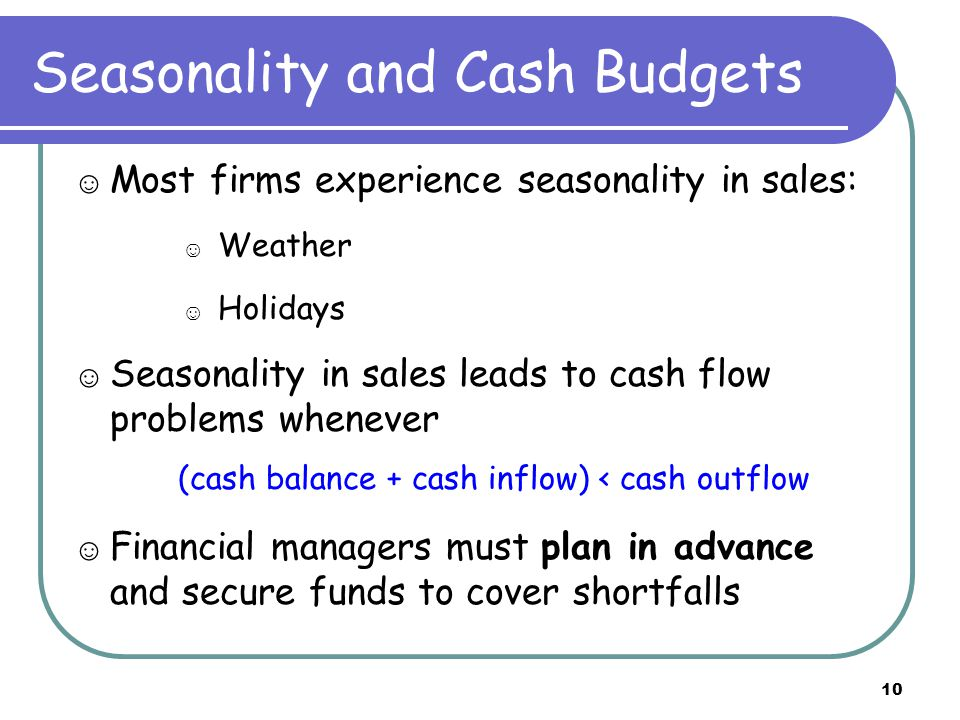 10 Seasonality and Cash Budgets ☺ Most firms experience seasonality in sales: ☺ Weather ☺ Holidays ☺ Seasonality in sales leads to cash flow problems whenever (cash balance + cash inflow) < cash outflow ☺ Financial managers must plan in advance and secure funds to cover shortfalls