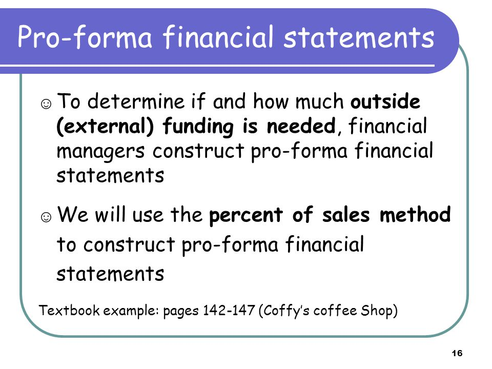 Pro-forma financial statements ☺ To determine if and how much outside (external) funding is needed, financial managers construct pro-forma financial statements ☺ We will use the percent of sales method to construct pro-forma financial statements Textbook example: pages (Coffy's coffee Shop) 16