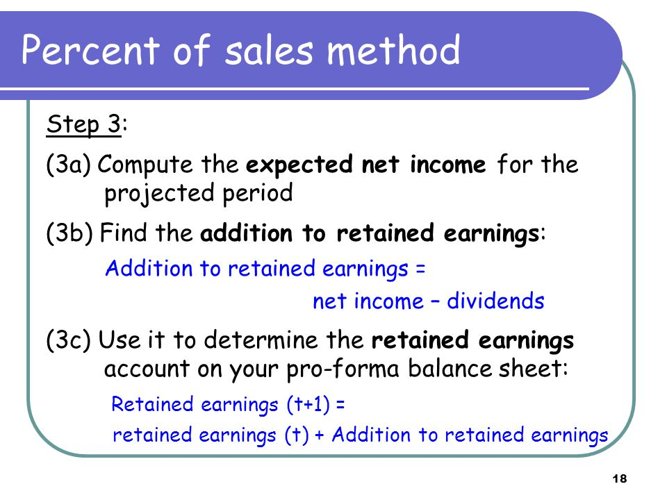 18 Percent of sales method Step 3: (3a) Compute the expected net income for the projected period (3b) Find the addition to retained earnings: Addition to retained earnings = net income – dividends (3c) Use it to determine the retained earnings account on your pro-forma balance sheet: Retained earnings (t+1) = retained earnings (t) + Addition to retained earnings
