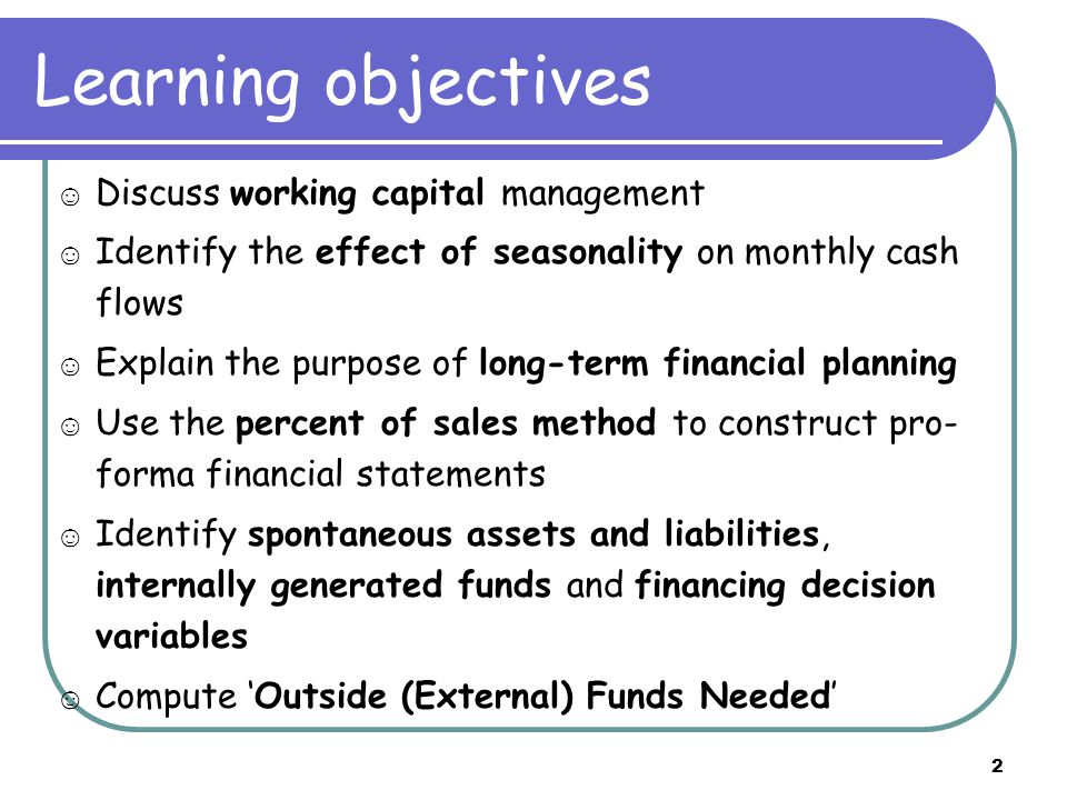 2 Learning objectives ☺ Discuss working capital management ☺ Identify the effect of seasonality on monthly cash flows ☺ Explain the purpose of long-term financial planning ☺ Use the percent of sales method to construct pro- forma financial statements ☺ Identify spontaneous assets and liabilities, internally generated funds and financing decision variables ☺ Compute 'Outside (External) Funds Needed'