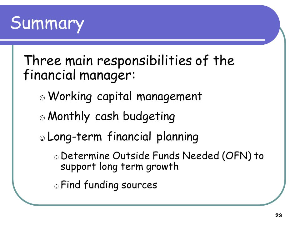 23 Summary Three main responsibilities of the financial manager: ☺ Working capital management ☺ Monthly cash budgeting ☺ Long-term financial planning ☺ Determine Outside Funds Needed (OFN) to support long term growth ☺ Find funding sources