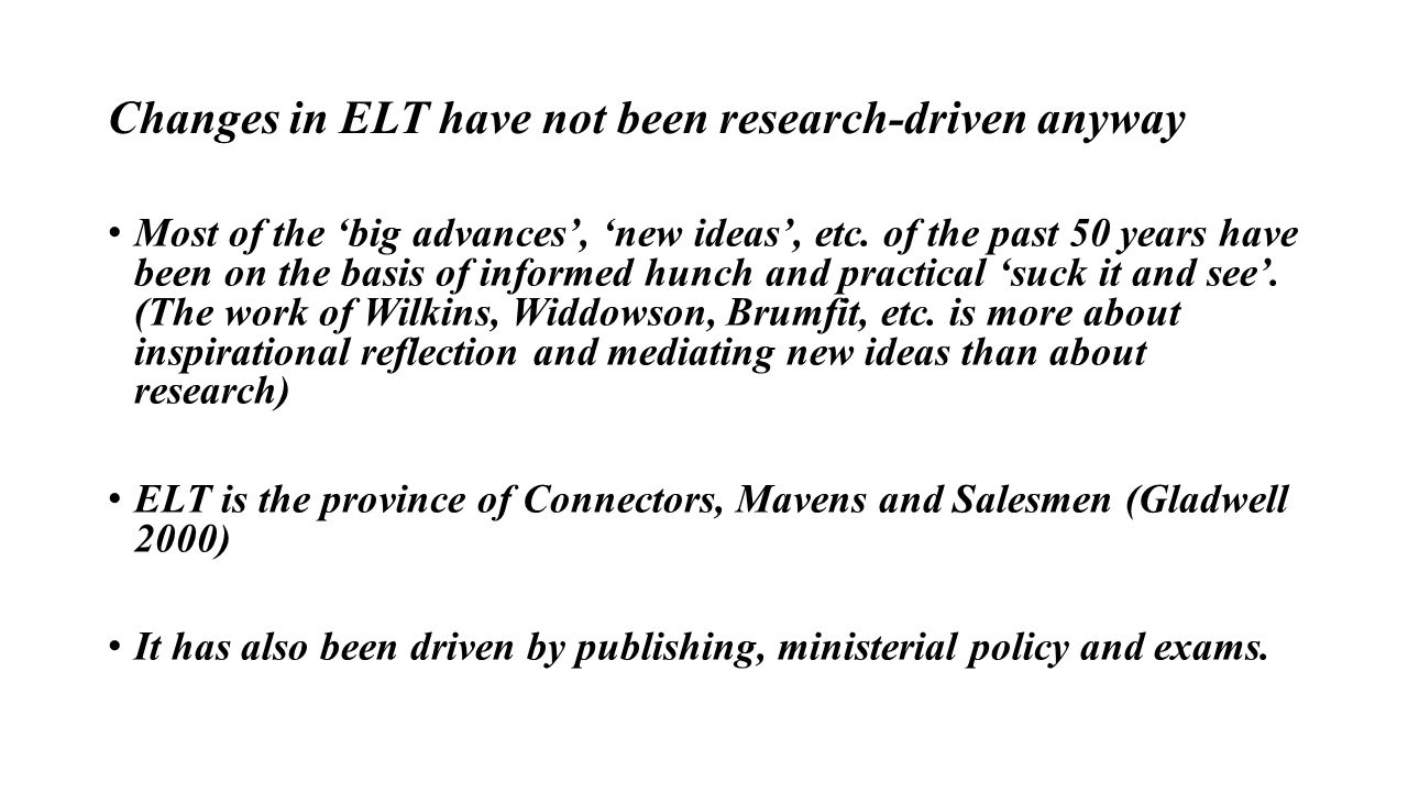 Changes in ELT have not been research-driven anyway Most of the 'big advances', 'new ideas', etc.