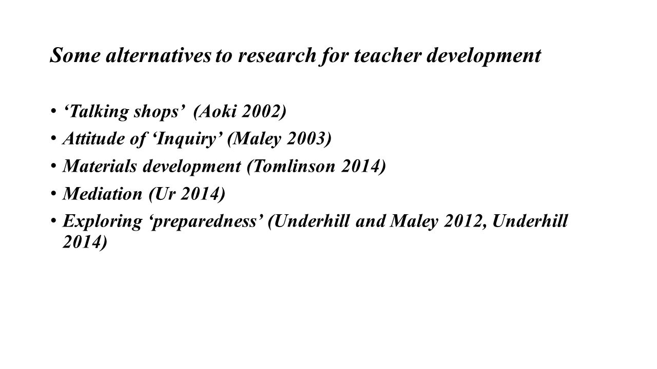 Some alternatives to research for teacher development 'Talking shops' (Aoki 2002) Attitude of 'Inquiry' (Maley 2003) Materials development (Tomlinson 2014) Mediation (Ur 2014) Exploring 'preparedness' (Underhill and Maley 2012, Underhill 2014)