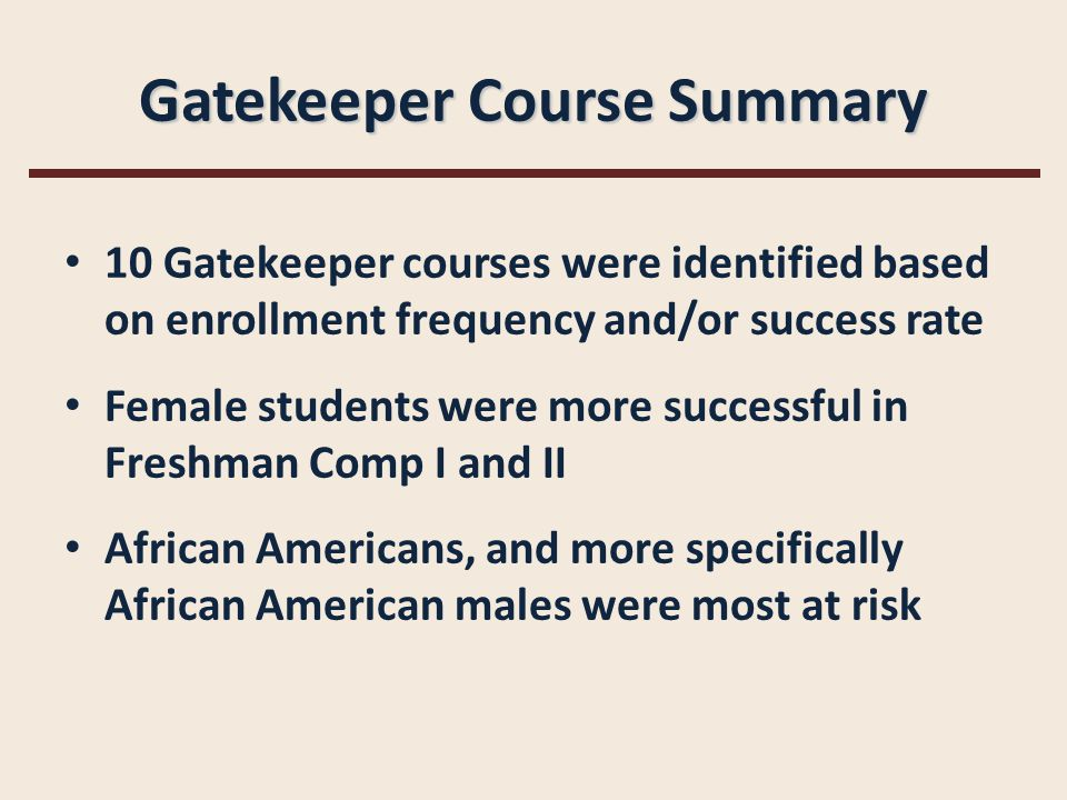 Gatekeeper Course Summary 10 Gatekeeper courses were identified based on enrollment frequency and/or success rate Female students were more successful in Freshman Comp I and II African Americans, and more specifically African American males were most at risk