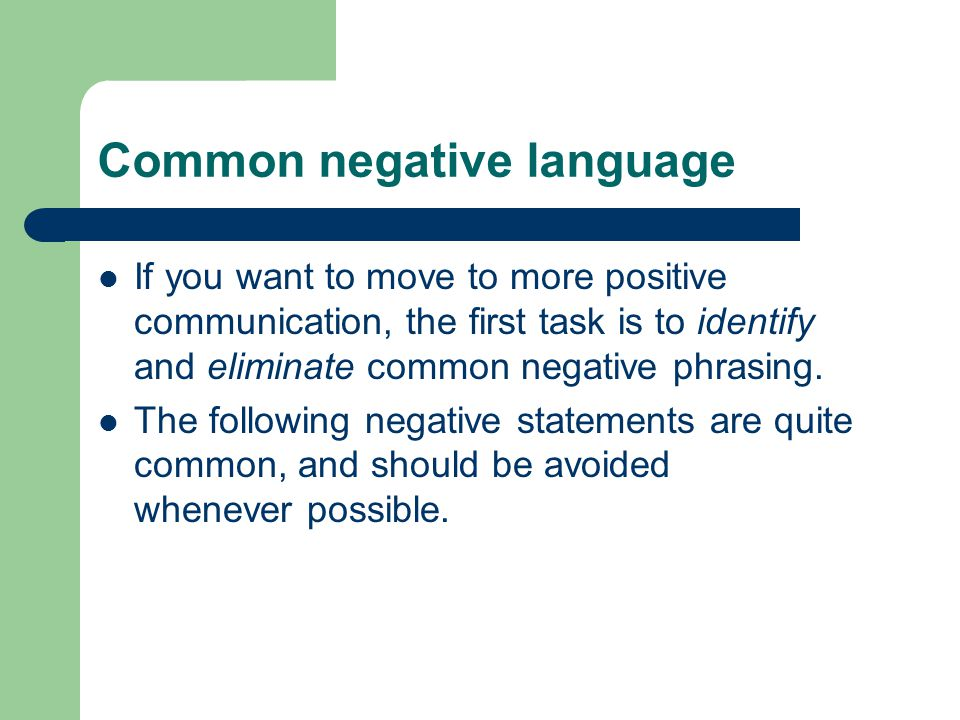 Common negative language If you want to move to more positive communication, the first task is to identify and eliminate common negative phrasing.
