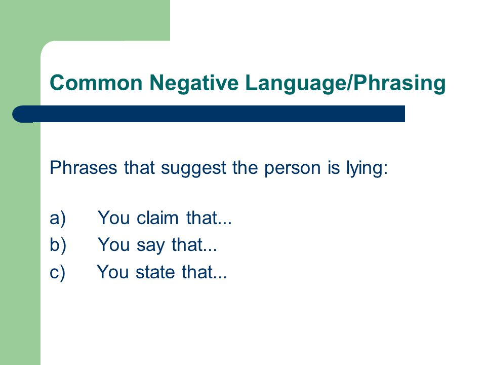 Common Negative Language/Phrasing Phrases that suggest the person is lying: a) You claim that...