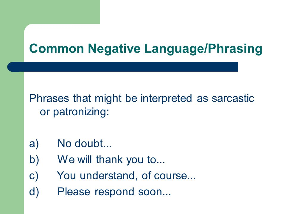 Common Negative Language/Phrasing Phrases that might be interpreted as sarcastic or patronizing: a) No doubt...