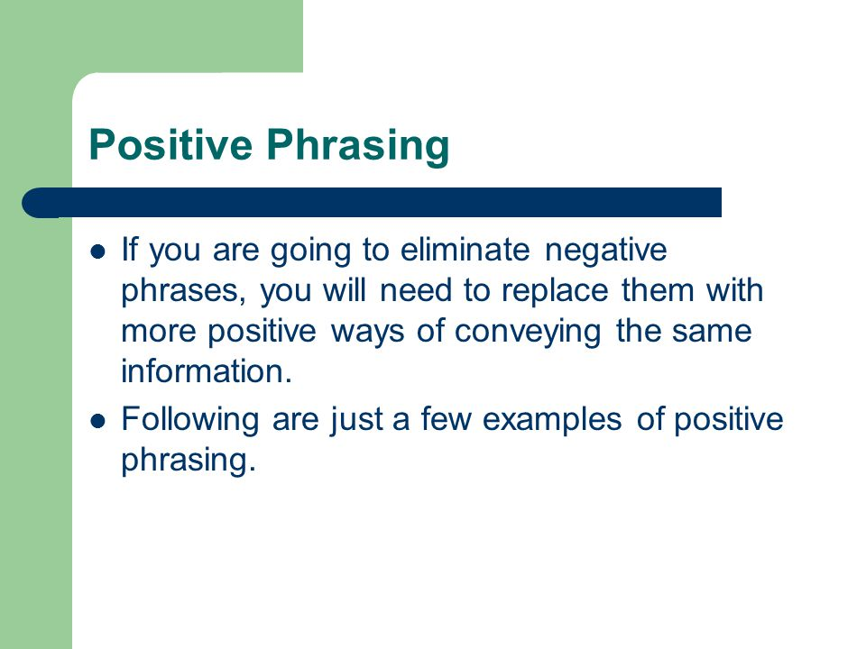 Positive Phrasing If you are going to eliminate negative phrases, you will need to replace them with more positive ways of conveying the same information.