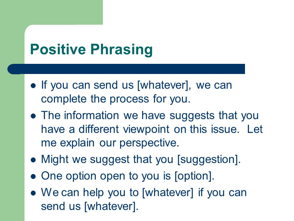 Positive Phrasing If you can send us [whatever], we can complete the process for you.
