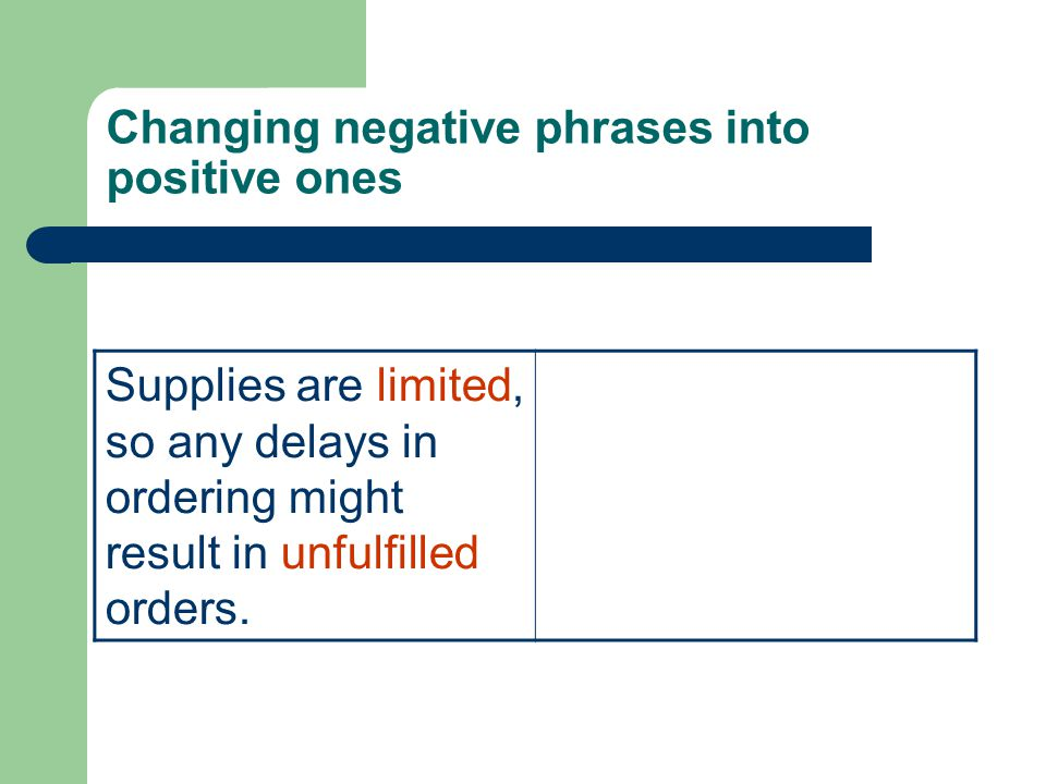 Changing negative phrases into positive ones Supplies are limited, so any delays in ordering might result in unfulfilled orders.
