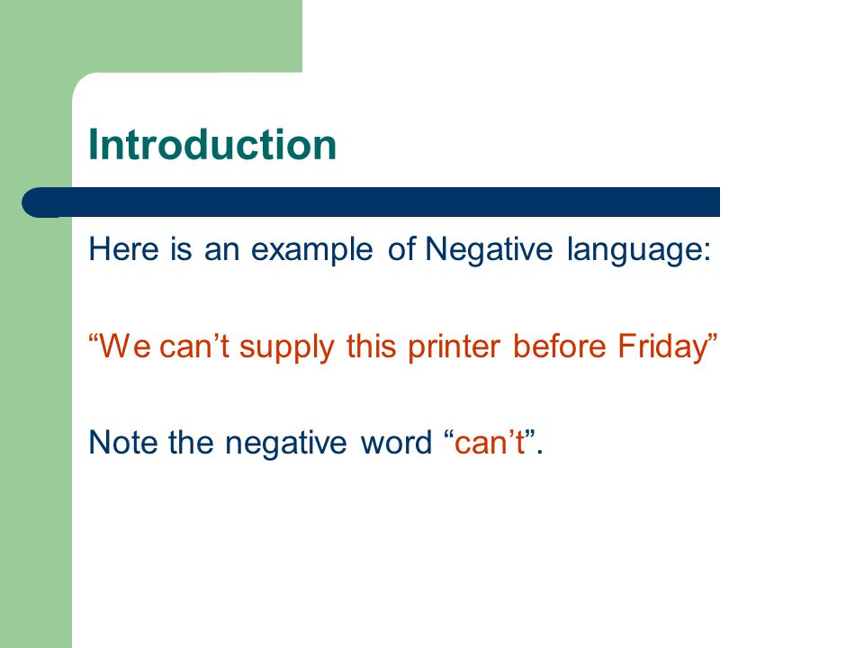 Introduction Here is an example of Negative language: We can't supply this printer before Friday Note the negative word can't .