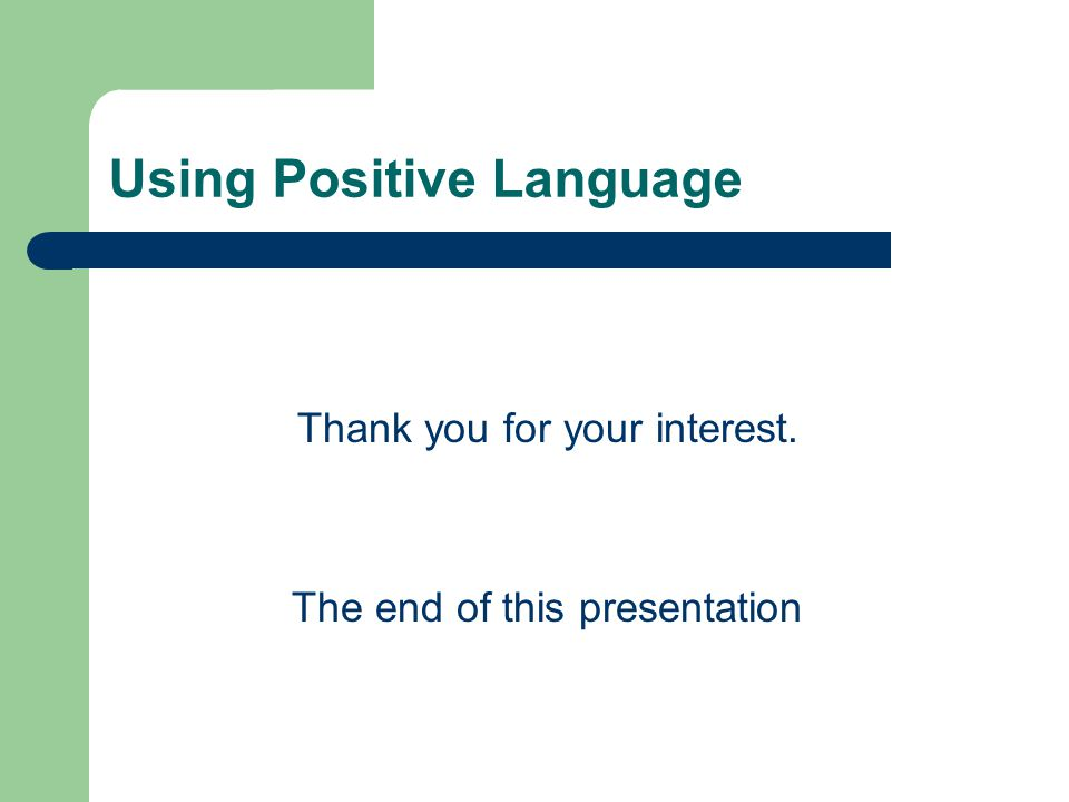 Using Positive Language Thank you for your interest. The end of this presentation