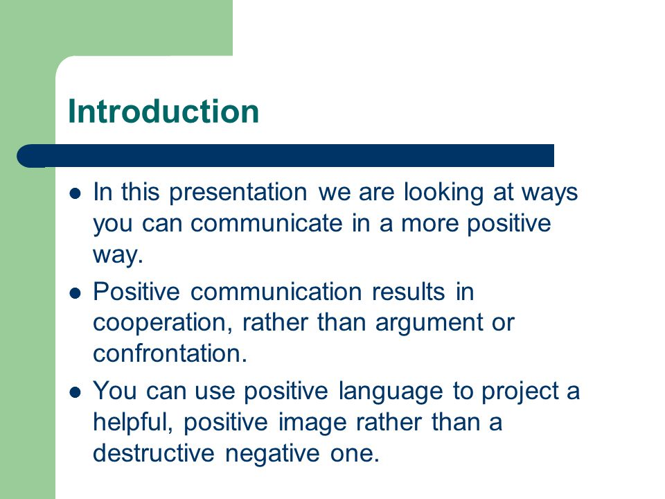 Introduction In this presentation we are looking at ways you can communicate in a more positive way.