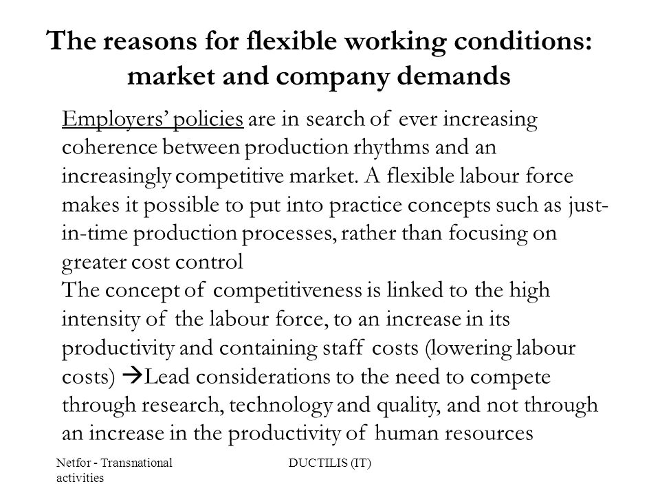 Netfor - Transnational activities DUCTILIS (IT) The reasons for flexible working conditions: market and company demands Employers' policies are in search of ever increasing coherence between production rhythms and an increasingly competitive market.