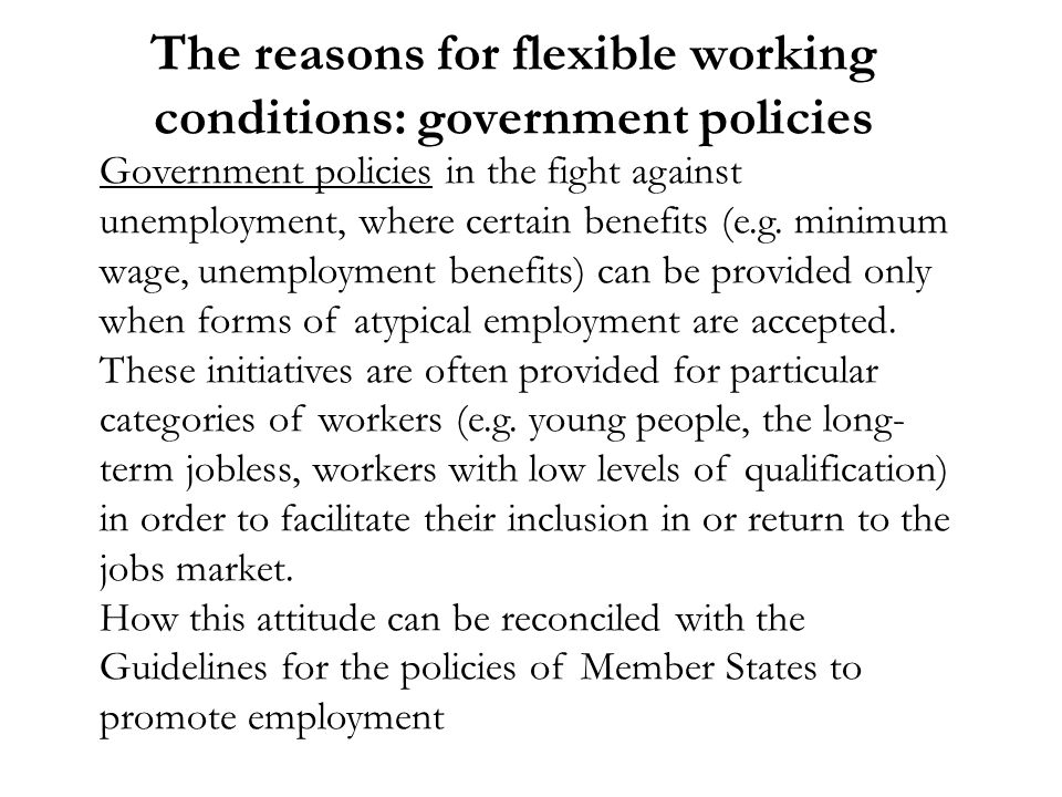 The reasons for flexible working conditions: government policies Government policies in the fight against unemployment, where certain benefits (e.g.