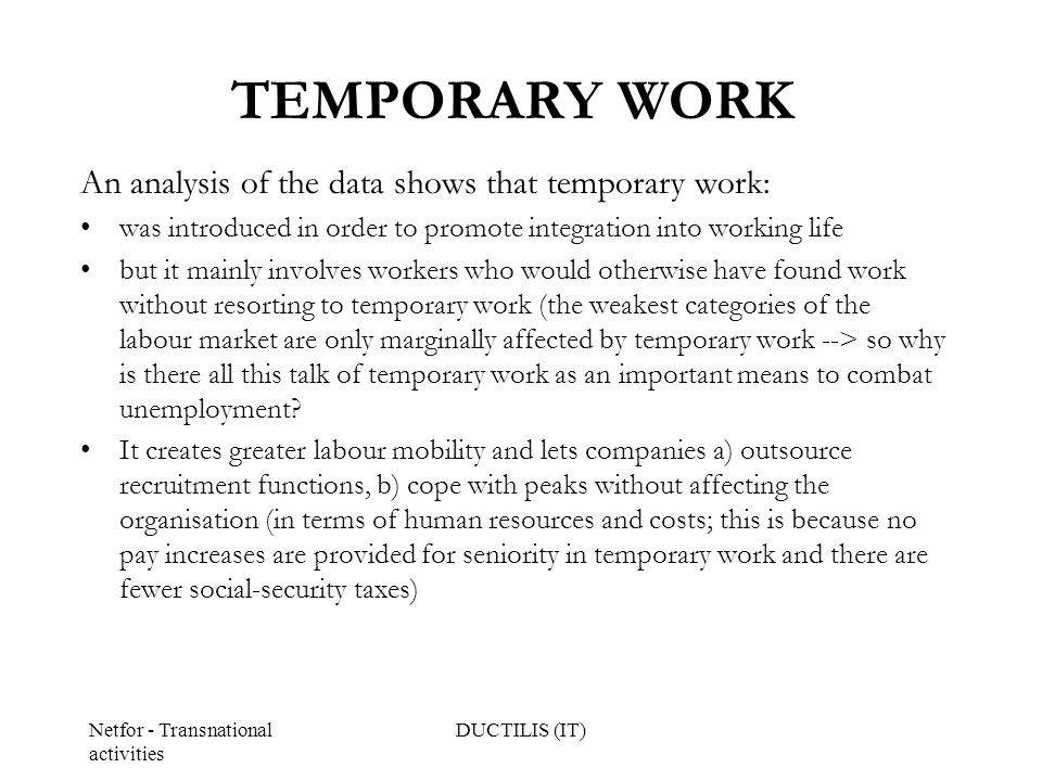 Netfor - Transnational activities DUCTILIS (IT) TEMPORARY WORK An analysis of the data shows that temporary work: was introduced in order to promote integration into working life but it mainly involves workers who would otherwise have found work without resorting to temporary work (the weakest categories of the labour market are only marginally affected by temporary work --> so why is there all this talk of temporary work as an important means to combat unemployment.