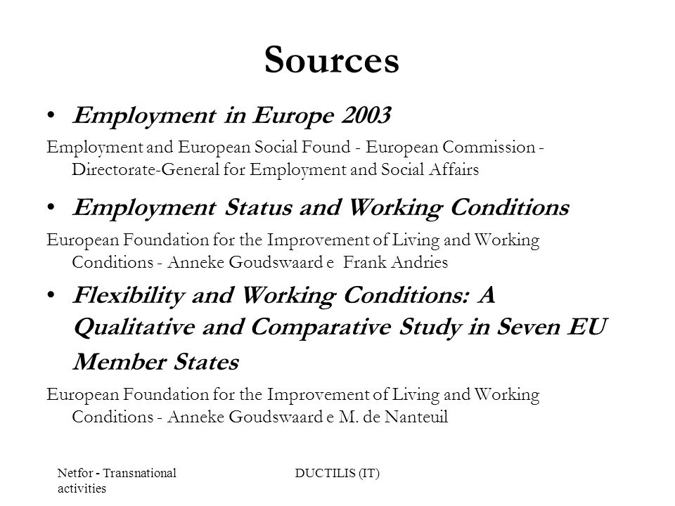 Netfor - Transnational activities DUCTILIS (IT) Sources Employment in Europe 2003 Employment and European Social Found - European Commission - Directorate-General for Employment and Social Affairs Employment Status and Working Conditions European Foundation for the Improvement of Living and Working Conditions - Anneke Goudswaard e Frank Andries Flexibility and Working Conditions: A Qualitative and Comparative Study in Seven EU Member States European Foundation for the Improvement of Living and Working Conditions - Anneke Goudswaard e M.