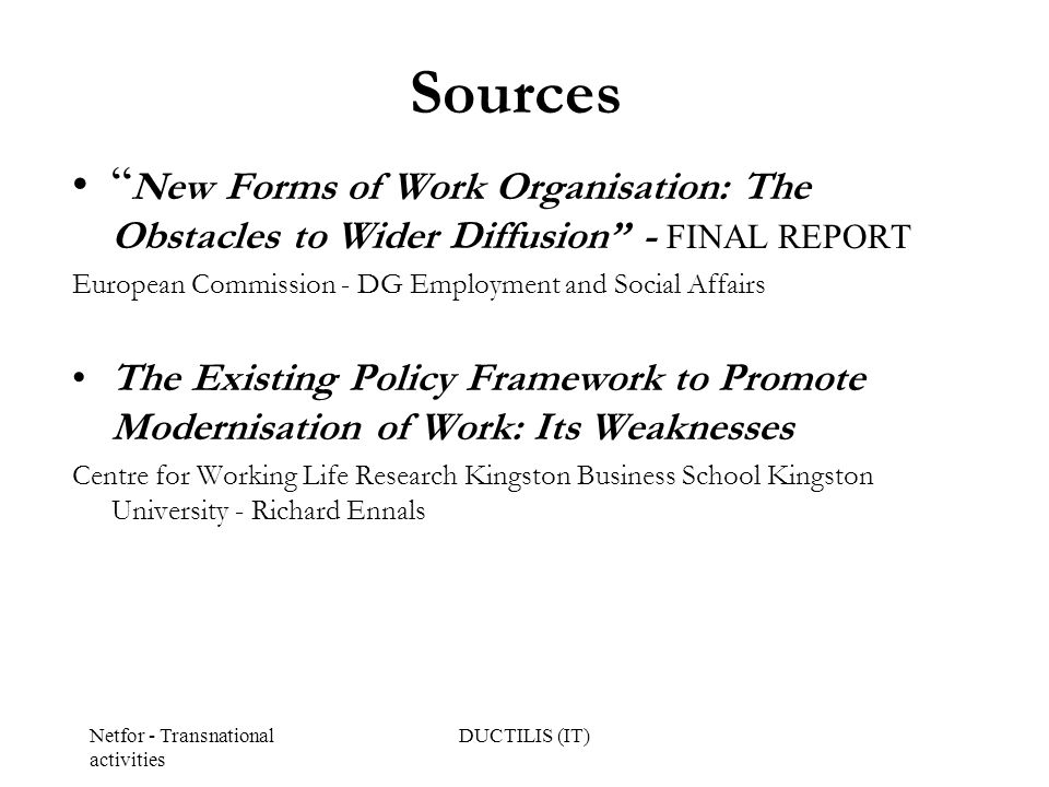 Netfor - Transnational activities DUCTILIS (IT) Sources New Forms of Work Organisation: The Obstacles to Wider Diffusion - FINAL REPORT European Commission - DG Employment and Social Affairs The Existing Policy Framework to Promote Modernisation of Work: Its Weaknesses Centre for Working Life Research Kingston Business School Kingston University - Richard Ennals
