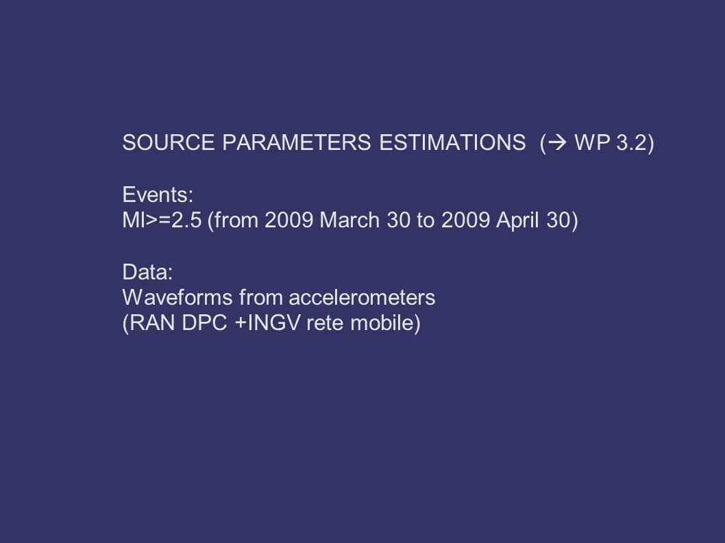 SOURCE PARAMETERS ESTIMATIONS (  WP 3.2) Events: Ml>=2.5 (from 2009 March 30 to 2009 April 30) Data: Waveforms from accelerometers (RAN DPC +INGV rete mobile)