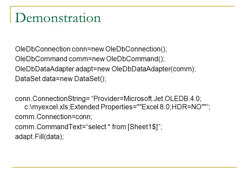 Demonstration OleDbConnection conn=new OleDbConnection(); OleDbCommand comm=new OleDbCommand(); OleDbDataAdapter adapt=new OleDbDataAdapter(comm); DataSet data=new DataSet(); conn.ConnectionString= Provider=Microsoft.Jet.OLEDB.4.0; c:\myexcel.xls;Extended Properties= Excel 8.0;HDR=NO ; comm.Connection=conn; comm.CommandText= select * from [Sheet1$] ; adapt.Fill(data);
