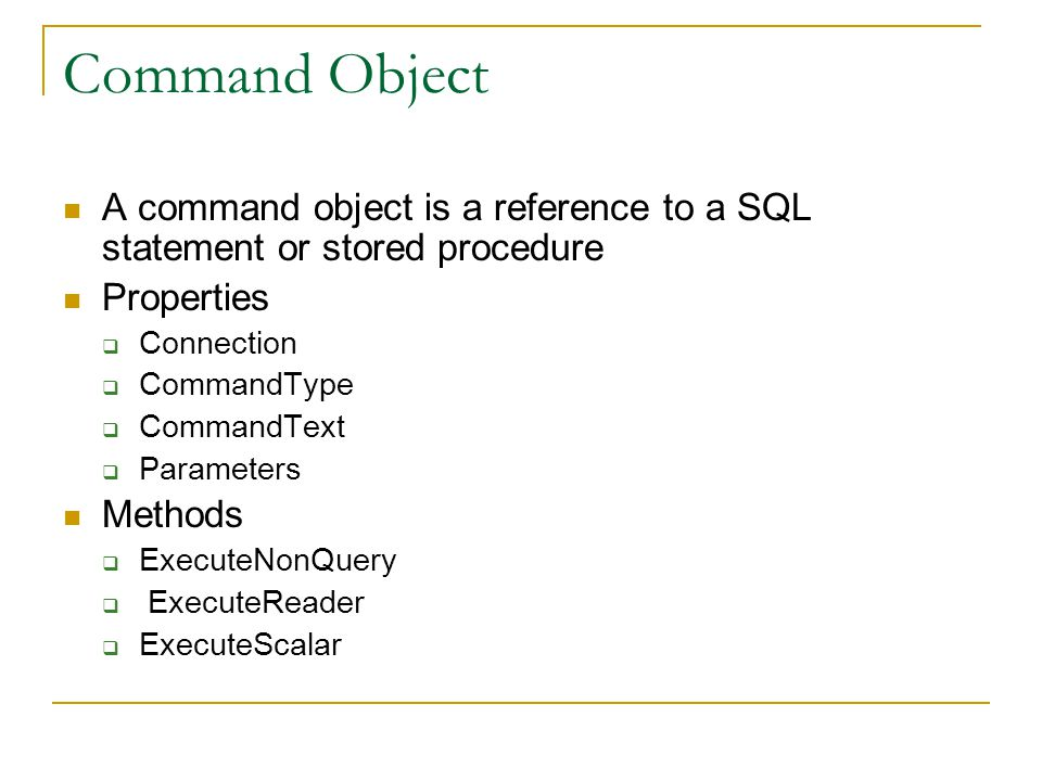 Command Object A command object is a reference to a SQL statement or stored procedure Properties  Connection  CommandType  CommandText  Parameters Methods  ExecuteNonQuery  ExecuteReader  ExecuteScalar