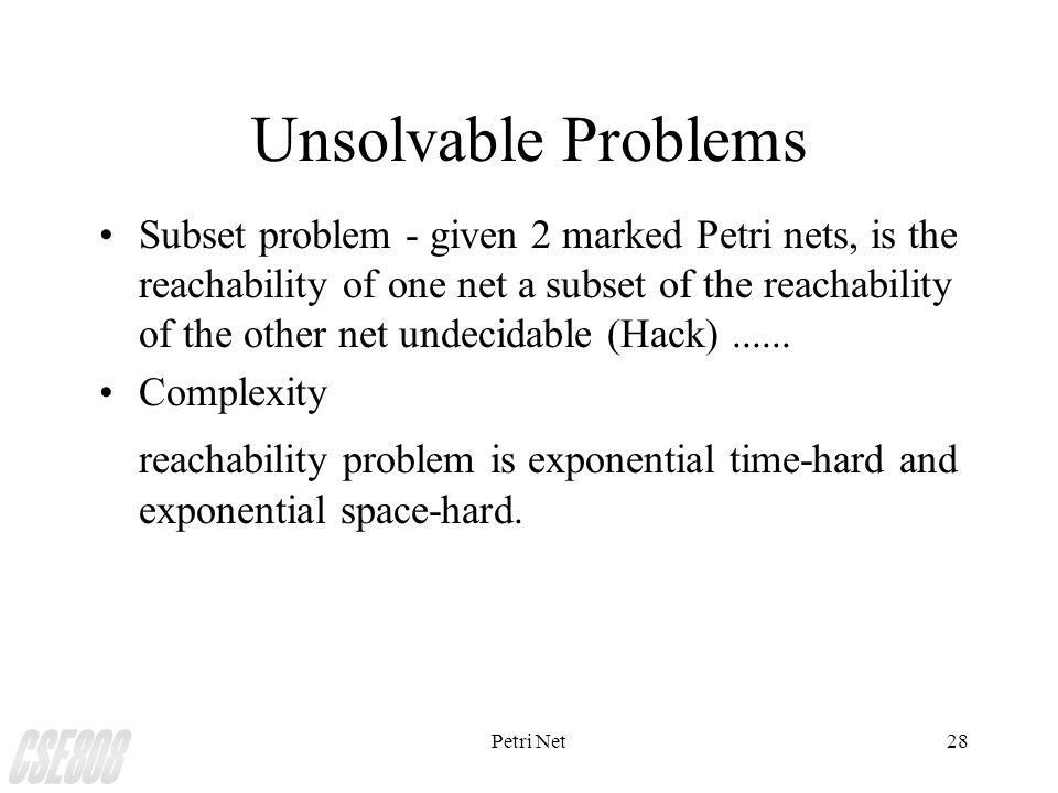 Petri Net28 Unsolvable Problems Subset problem - given 2 marked Petri nets, is the reachability of one net a subset of the reachability of the other net undecidable (Hack)......