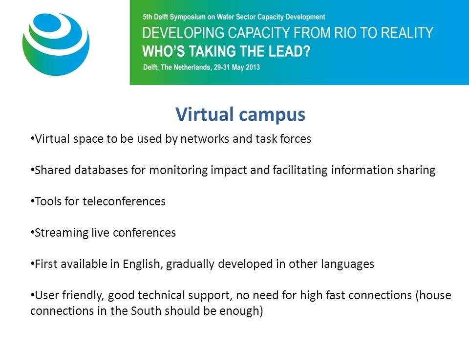 Purpose of 5th Symposium Virtual space to be used by networks and task forces Shared databases for monitoring impact and facilitating information sharing Tools for teleconferences Streaming live conferences First available in English, gradually developed in other languages User friendly, good technical support, no need for high fast connections (house connections in the South should be enough) Virtual campus