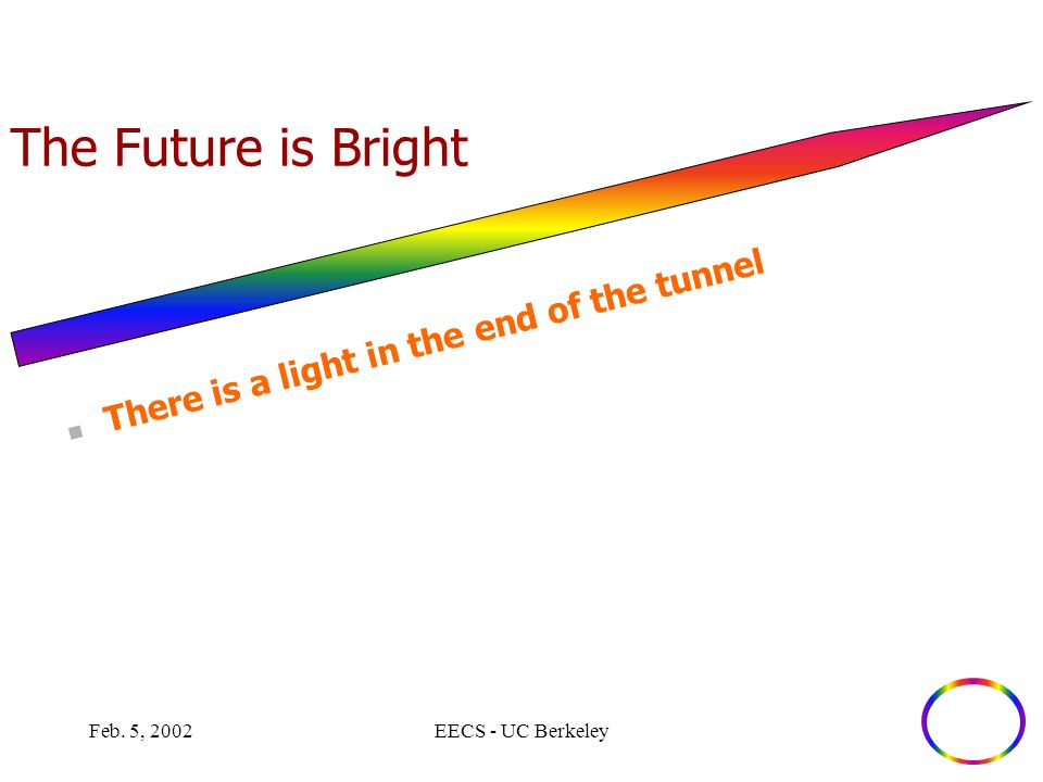 Feb. 5, 2002EECS - UC Berkeley The Future is Bright There is a light in the end of the tunnel