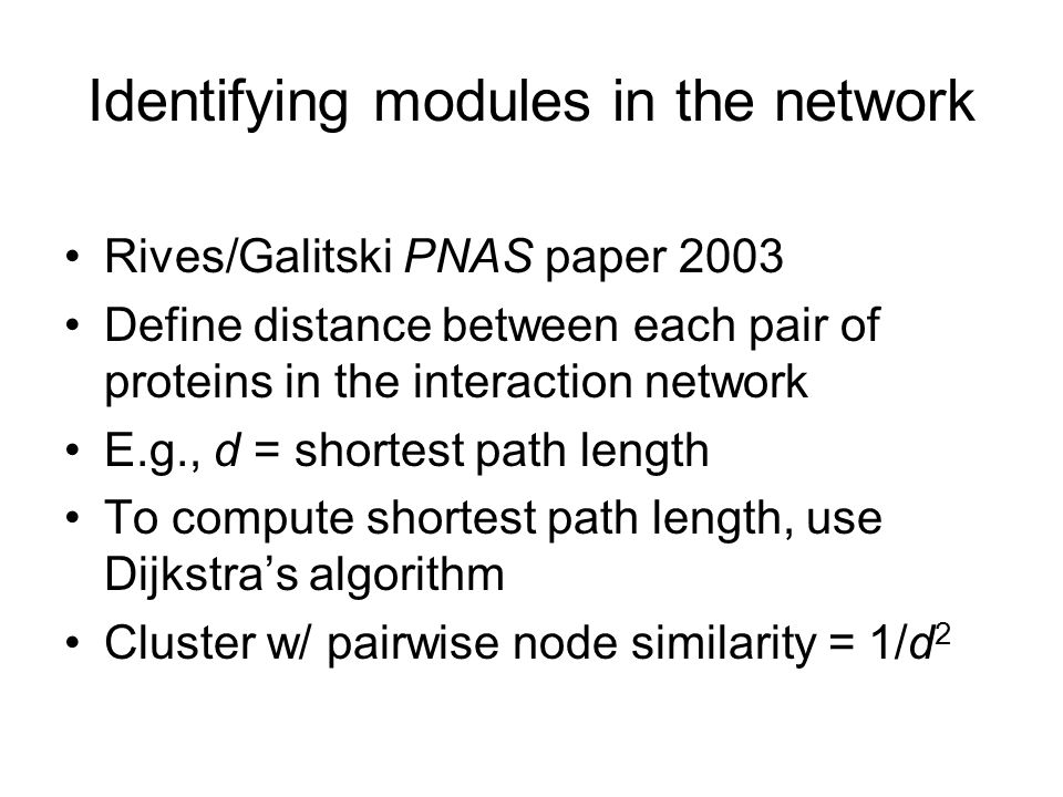 Identifying modules in the network Rives/Galitski PNAS paper 2003 Define distance between each pair of proteins in the interaction network E.g., d = shortest path length To compute shortest path length, use Dijkstra's algorithm Cluster w/ pairwise node similarity = 1/d 2