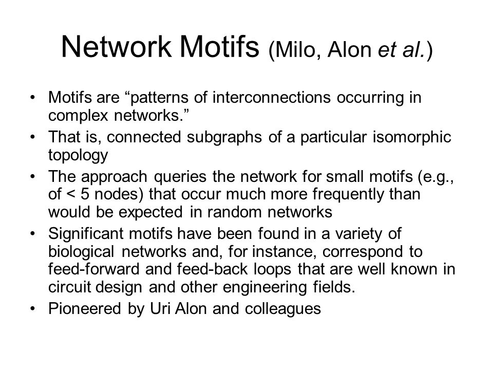 Network Motifs (Milo, Alon et al.) Motifs are patterns of interconnections occurring in complex networks. That is, connected subgraphs of a particular isomorphic topology The approach queries the network for small motifs (e.g., of < 5 nodes) that occur much more frequently than would be expected in random networks Significant motifs have been found in a variety of biological networks and, for instance, correspond to feed-forward and feed-back loops that are well known in circuit design and other engineering fields.
