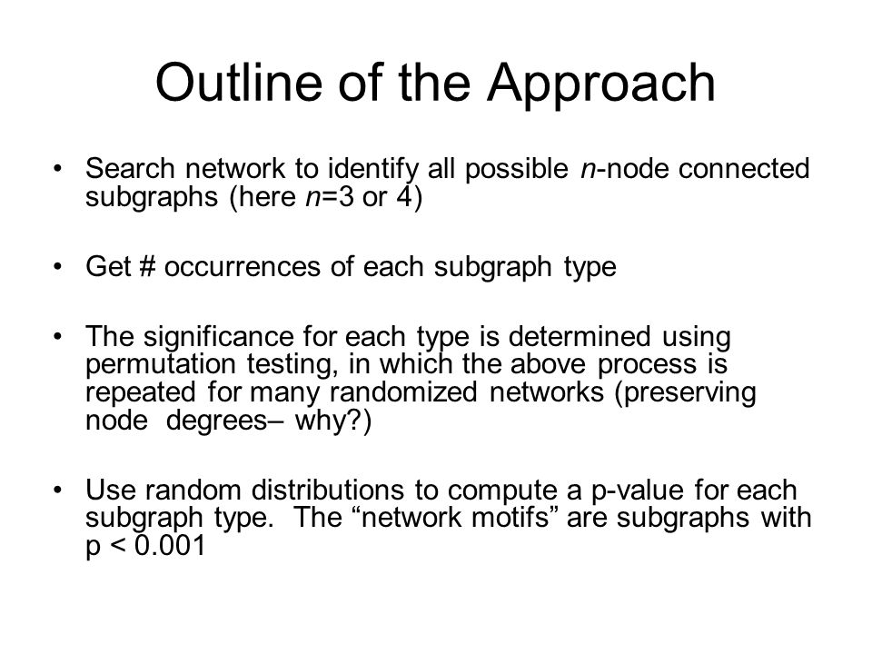 Outline of the Approach Search network to identify all possible n-node connected subgraphs (here n=3 or 4) Get # occurrences of each subgraph type The significance for each type is determined using permutation testing, in which the above process is repeated for many randomized networks (preserving node degrees– why ) Use random distributions to compute a p-value for each subgraph type.
