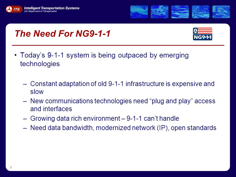 3 The Need For NG9-1-1 Today's 9-1-1 system is being outpaced by emerging technologies –Constant adaptation of old 9-1-1 infrastructure is expensive and slow –New communications technologies need plug and play access and interfaces –Growing data rich environment – 9-1-1 can't handle –Need data bandwidth, modernized network (IP), open standards
