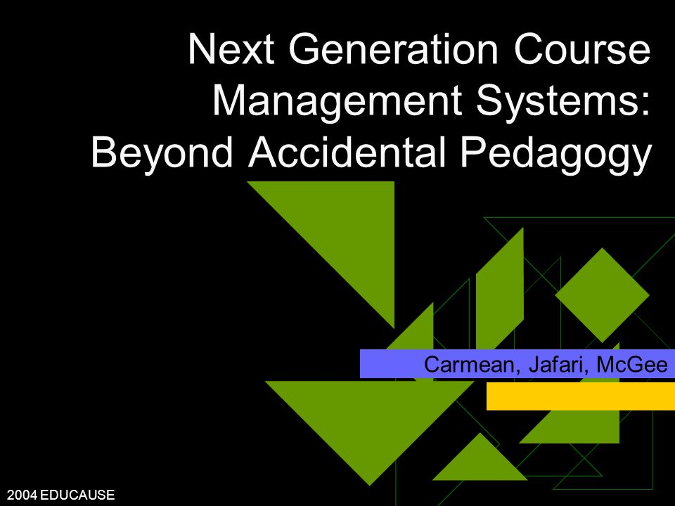 2004 EDUCAUSE Next Generation Course Management Systems: Beyond Accidental Pedagogy Carmean, Jafari, McGee