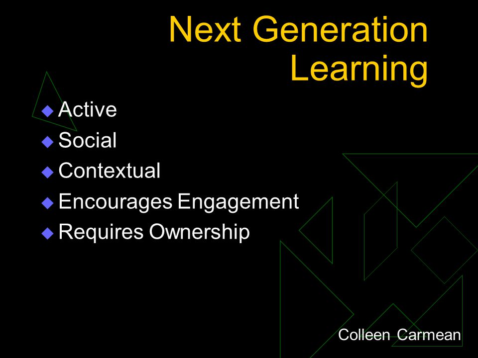 Next Generation Learning  Active  Social  Contextual  Encourages Engagement  Requires Ownership Colleen Carmean