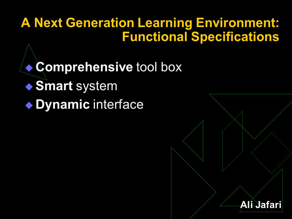 A Next Generation Learning Environment: Functional Specifications  Comprehensive tool box  Smart system  Dynamic interface Ali Jafari