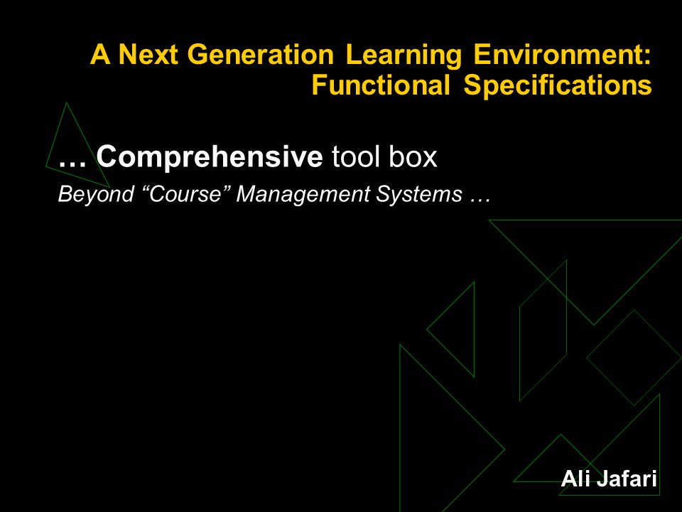 A Next Generation Learning Environment: Functional Specifications … Comprehensive tool box Beyond Course Management Systems … Ali Jafari