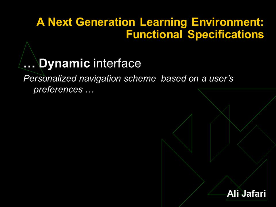 A Next Generation Learning Environment: Functional Specifications … Dynamic interface Personalized navigation scheme based on a user's preferences … Ali Jafari