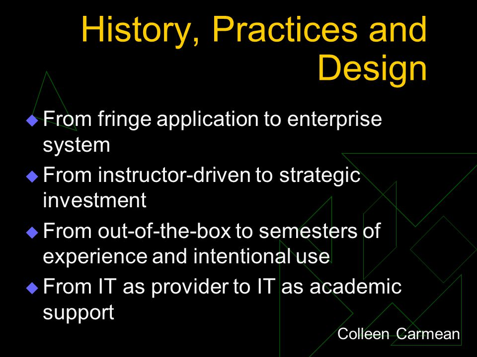 History, Practices and Design  From fringe application to enterprise system  From instructor-driven to strategic investment  From out-of-the-box to semesters of experience and intentional use  From IT as provider to IT as academic support Colleen Carmean
