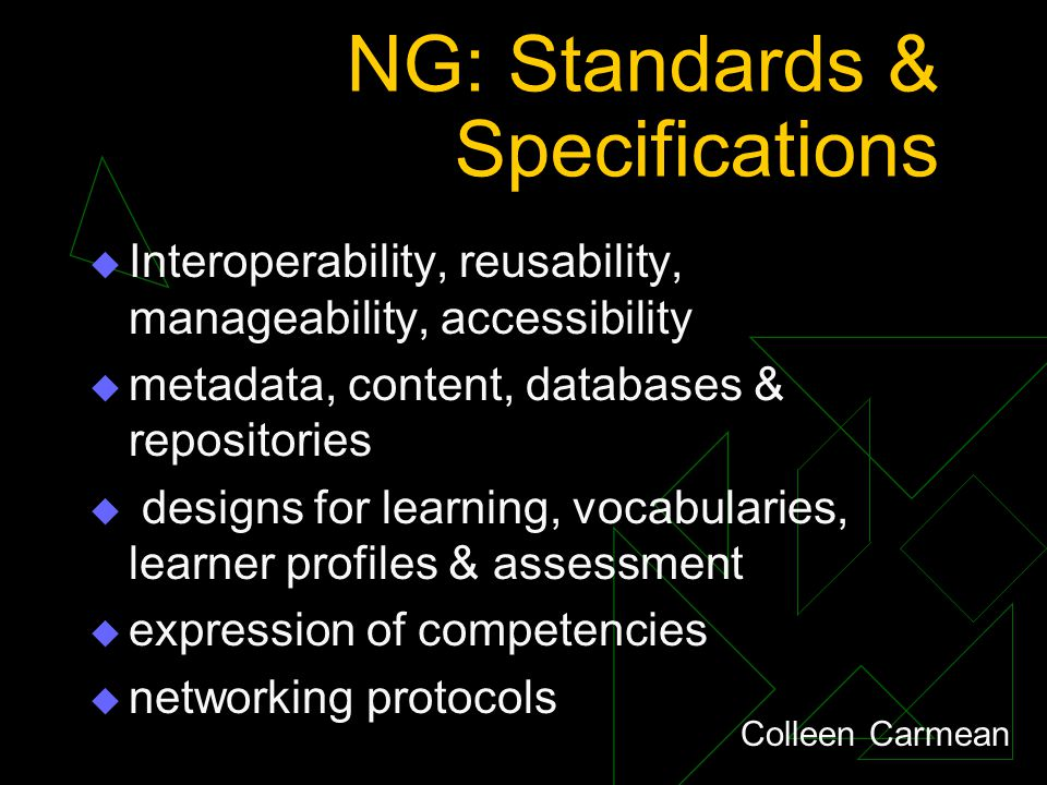 NG: Standards & Specifications  Interoperability, reusability, manageability, accessibility  metadata, content, databases & repositories  designs for learning, vocabularies, learner profiles & assessment  expression of competencies  networking protocols Colleen Carmean