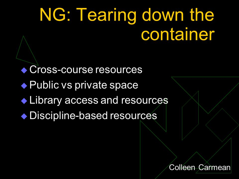 NG: Tearing down the container  Cross-course resources  Public vs private space  Library access and resources  Discipline-based resources Colleen Carmean