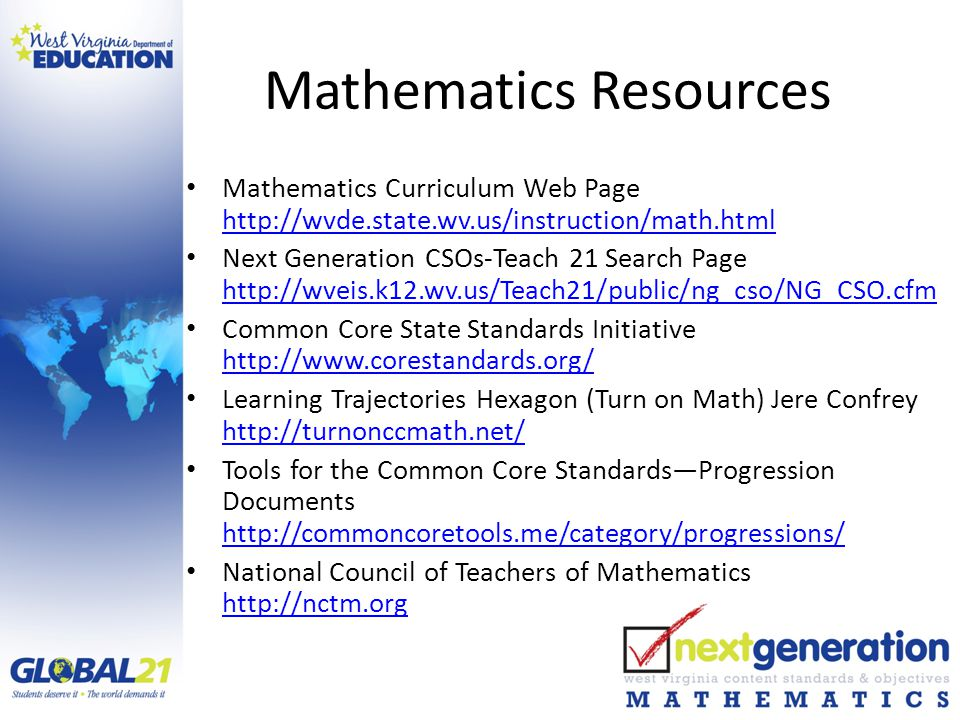 Mathematics Resources Mathematics Curriculum Web Page http://wvde.state.wv.us/instruction/math.html http://wvde.state.wv.us/instruction/math.html Next Generation CSOs-Teach 21 Search Page http://wveis.k12.wv.us/Teach21/public/ng_cso/NG_CSO.cfm http://wveis.k12.wv.us/Teach21/public/ng_cso/NG_CSO.cfm Common Core State Standards Initiative http://www.corestandards.org/ http://www.corestandards.org/ Learning Trajectories Hexagon (Turn on Math) Jere Confrey http://turnonccmath.net/ http://turnonccmath.net/ Tools for the Common Core Standards—Progression Documents http://commoncoretools.me/category/progressions/ http://commoncoretools.me/category/progressions/ National Council of Teachers of Mathematics http://nctm.org http://nctm.org