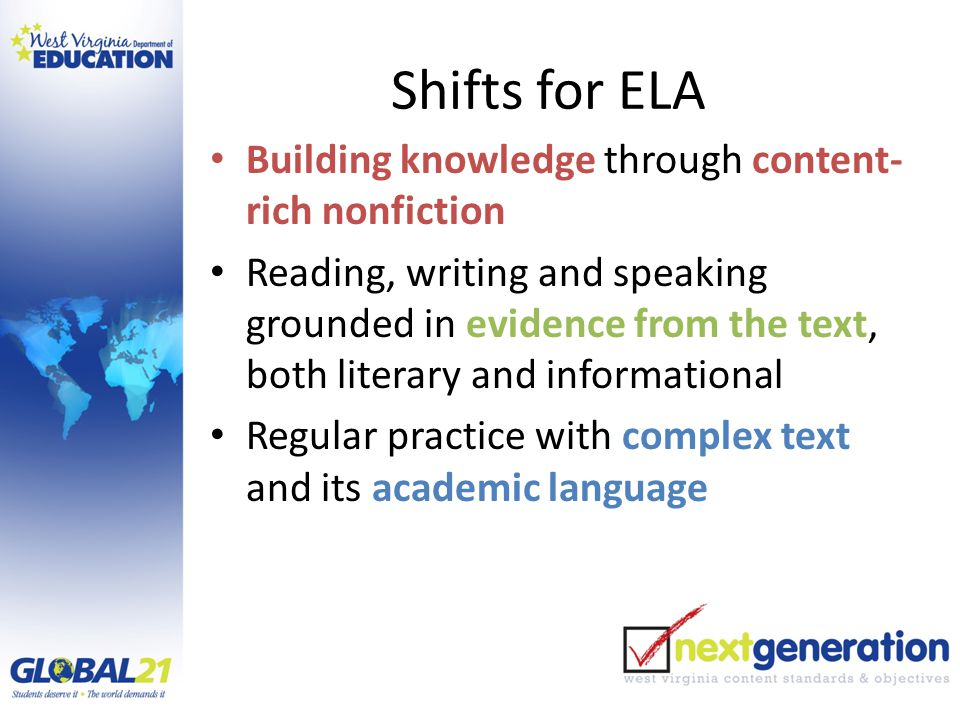 Shifts for ELA Building knowledge through content- rich nonfiction Reading, writing and speaking grounded in evidence from the text, both literary and informational Regular practice with complex text and its academic language