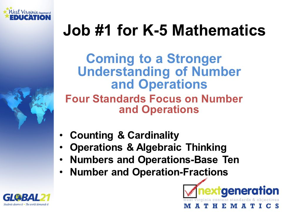 Job #1 for K-5 Mathematics Coming to a Stronger Understanding of Number and Operations Four Standards Focus on Number and Operations Counting & Cardinality Operations & Algebraic Thinking Numbers and Operations-Base Ten Number and Operation-Fractions