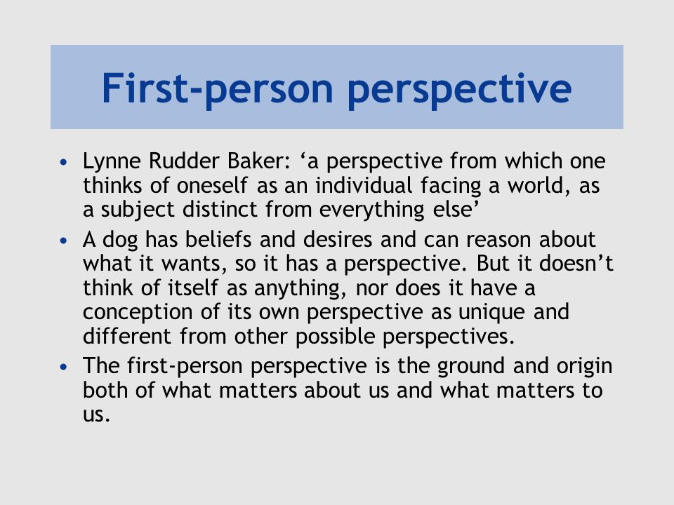 First-person perspective Lynne Rudder Baker: 'a perspective from which one thinks of oneself as an individual facing a world, as a subject distinct from everything else' A dog has beliefs and desires and can reason about what it wants, so it has a perspective.