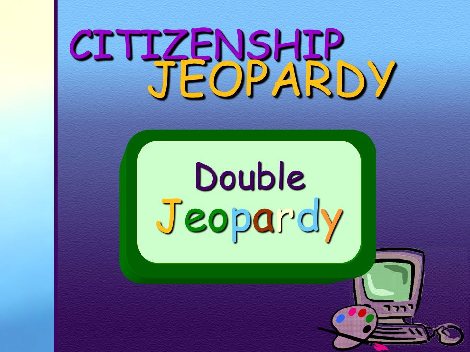 CITIZENSHIPCITIZENSHIP JEOPARDY JEOPARDY Thanks for PLAYING! Go to Double Jeopardy