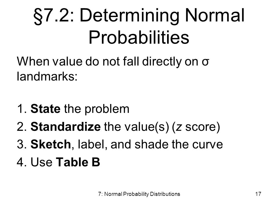 7: Normal Probability Distributions17 §7.2: Determining Normal Probabilities When value do not fall directly on σ landmarks: 1.