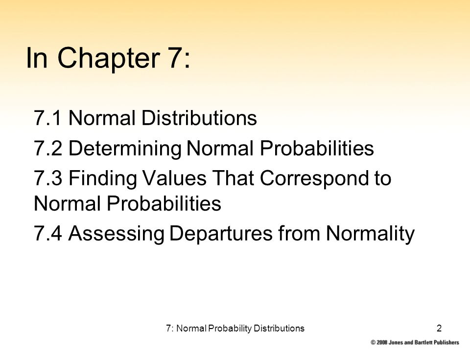 7: Normal Probability Distributions2 In Chapter 7: 7.1 Normal Distributions 7.2 Determining Normal Probabilities 7.3 Finding Values That Correspond to Normal Probabilities 7.4 Assessing Departures from Normality